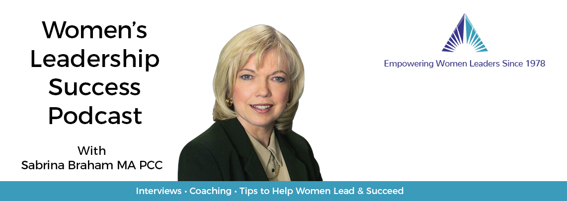 Women's Leadership, Women's Career Development, Business Executive Coaching & Podcast by Sabrina Braham MA PPC